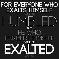 """Exalt Self, Be Humbled; Humble Self, Be Exalted"
